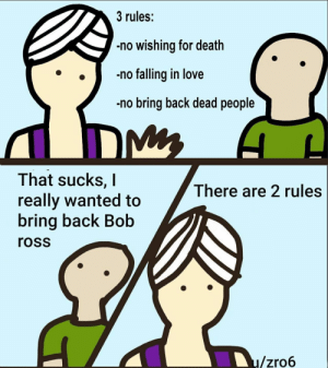 Love, Death, and Back: 3 rules:  no wishing for death  no falling in love  no bring back dead people  That sucks, I  really wanted to  bring back Bob  There are 2 rules  ross  u/zro6