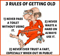 ToXiC-J;*: 3 RULES OF GETTING OLD  1) NEVER PASS  20 NEVER  A TOILET  WASTE A  WITHOUT USING  oXicJ@Funny Adult Humor  HARD ON  IT.  ALWAYS  USE IT.  3) NEVER EVER TRUST A FART,  ESPECIALLY WHEN OUT IN PUBLIC ToXiC-J;*