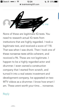 Drunk, Mtv, and Videos: 3 Search .  12:24  a braintraining101.com  15 PM  None of these are legitimate IQ tests. You  need to research actual IQ tests from  institutions that are highly regarded. I took a  legitimate test, and received a score of 118.  That was when I was drunk. Then I took one of  these nonsense tests while coherent, and  received a 96. These are not legitimate. I  happen to be a highly regarded actor and  drummer. I even owned a construction  company that I started from scratch, and  turned it into a real estate investment and  development company. Ive appeated on two  MTV videos as a drummer. I know how smart I  am. These arent worth your time... nonsense.  Reply