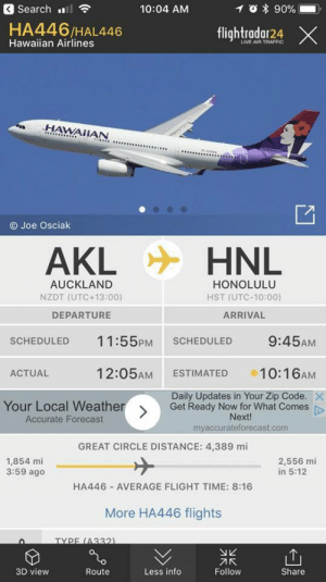 This plane is departing from New Zealand in 2018, will land in Hawaii in 2017.: 3 Search l  10:04 AM  0 * 90%-  HA446/HAL446  Hawaiian Airlines  flightradar24 ×  LIVE AIR TRAFFIC  .HAWAİİAN  O Joe Osciak  AKL  HNL  AUCKLAND  NZDT (UTC +13:00)  DEPARTURE  HONOLULU  HST (UTC-10:00)  ARRIVAL  SCHEDULED 11:55PM SCHEDULED 9:45AM  ACTUAL  12:05AM ESTIMATED 10:16AM  Daily Updates in Your Zip Code.  Your Local Weather  Accurate Forecast  Get Ready Now for What Comes p  Next!  myaccurateforecast.com  GREAT CIRCLE DISTANCE: 4,389 mi  1,854 mi  3:59 ago  2,556 mi  in 5:12  HA446 AVERAGE FLIGHT TIME: 8:16  More HA446 flights  TYPE (4332  刁K  Follow  3D view  Route  Less info  Share This plane is departing from New Zealand in 2018, will land in Hawaii in 2017.