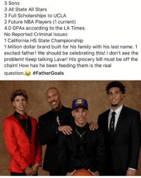 Family, Future, and Memes: 3 Sons  3 All State All Stars  3 Full Scholarships to UCLA  2 Future NBA Players (1 current)  4.0 GPAs according to the LA Times.  No Reported Criminal Issues  1 California HS State Championship  1 Million dollar brand built for his family with his last name. 1  excited father! We should be celebrating this! I don't see the  problem! Keep talking Lavar! His grocery bill must be off the  chain! How has he been feeding them is the real  question. #FatherGoals  3 Give respect where it's due 💯