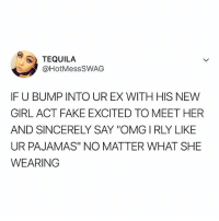 "Advice, Fake, and Omg: 3) TEQUILA  @HotMesSSWAG  IF U BUMP INTO UR EX WITH HIS NEW  GIRL ACT FAKE EXCITED TO MEET HER  AND SINCERELY SAY ""OMG IRLY LIKE  UR PAJAMAS"" NO MATTER WHAT SHE  WEARING tbh this is the best advice"
