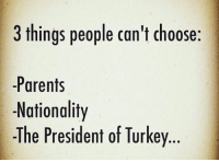 Memes, Parents, and Turkey: 3 things people can't choose:  Parents  Nationality  -The President of Turkey.. Oof