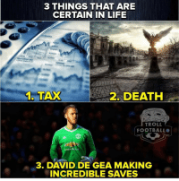 Football, Life, and Memes: 3 THINGS THAT ARE  CERTAIN IN LIFE  6,000  1. TAX  2. DEATH  TROLL  FOOTBALL  3. DAVD GEA MAKING  INCREDIBLE SAVES For sure..👆⚽️