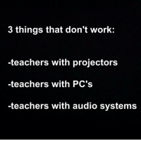 """Club, Tumblr, and Work: 3 things that don't work:  -teachers with projectors  -teachers with PC's  -teachers with audio systems <p><a href=""""http://laughoutloud-club.tumblr.com/post/176189267608/student-will-know"""" class=""""tumblr_blog"""">laughoutloud-club</a>:</p>  <blockquote><p>Student Will Know</p></blockquote>"""