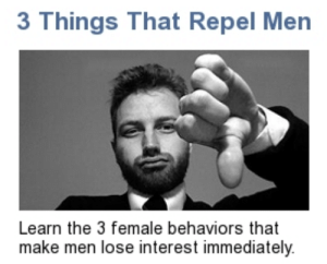 khadds:  ham-di:  esohex:  Oh man! Yes! Finally we'll all be able to keep them away!  By the grace of god 🙏  I like this a lot :-) : 3 Things That Repel Men  Learn the 3 female behaviors that  make men lose interest immediately. khadds:  ham-di:  esohex:  Oh man! Yes! Finally we'll all be able to keep them away!  By the grace of god 🙏  I like this a lot :-)