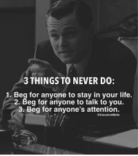 Never: 3 THINGS TO NEVER DO:  Beg for anyone to stay in your life.  2. Beg for anyone to talk to you.  3. Beg for anyone's attention.  @ExecutiveMafia