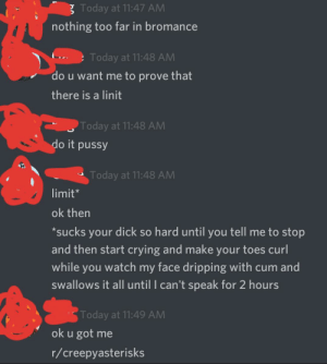 Crying, Cum, and Pussy: 3 Today at 11:47 AM  nothing too far in bromance  Today at 11:48 AM  do u want me to prove that  there is a linit  Today at 11:48 AM  do it pussy  Today at 11:48 AM  limit*  ok then  sucks your dick so hard until you tell me to stop  and then start crying and make your toes curl  while you watch my face dripping with cum and  swallows it all until I can't speak for 2 hours  Today at 11:49 AM  ok u got me  r/creepyasterisks nothing too far in bromance