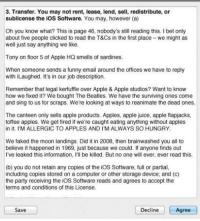 Apple, Funny, and Hungry: 3. Transfer. You may not rent, lease, lend, sell, redistribute, or  sublicense the ioS Software. You may, however (a)  Oh you know what? This is page 46, nobody's still reading this. I bet only  about five people clicked to read the T&Cs in the first place- we might as  well just say anything we like.  Tony on floor 5 of Apple HQ smells of sardines.  When someone sends a funny email around the offices we have to reply  with iLaughed. It's in our job description.  Remember that legal kerfuffle over Apple & Apple studios? Want to know  how we fixed it? We bought The Beatles. We have the surviving ones come  and sing to us for scraps. We're looking at ways to reanimate the dead ones.  The canteen only sells apple products. Apples, apple juice, apple flapjacks,  toffee apples. We get fired if we're caught eating anything without apples  in it. I'M ALLERGIC TO APPLES AND I'M ALWAYS SO HUNGRY  We faked the moon landings. Did it in 2008, then brainwashed you all to  believe it happened in 1969, just because we could. If anyone finds out  I've leaked this information, I'll be killed. But no one will ever, ever read this.  (b) you do not retain any copies of the iOS Software, full or partial,  including copies stored on a computer or other storage device; and (c)  the party receiving the iOS Software reads and agrees to accept the  terms and conditions of this License.  Save  Decline  Agree anotherdimension:  This is why I love Apple lmao Page 46 of the terms  conditions of the Apple iOS 7 update