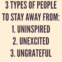 https://t.co/CwtHMWPhS5: 3 TYPES OF PEOPLE  TO STAY AWAY FROM:  1. UNINSPIRED  2. UNEXCITED  3. UNGRATEFUL https://t.co/CwtHMWPhS5