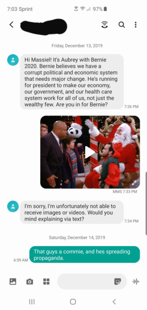 Had some fun with a wrong number text.: 3 ? uill 97%  7:03 Sprint  Friday, December 13, 2019  Hi Massiel! It's Aubrey with Bernie  2020. Bernie believes we have a  corrupt political and economic system  that needs major change. He's running  for president to make our economy,  our government, and our health care  system work for all of us, not just the  wealthy few. Are you in for Bernie?  7:26 PM  MMS 7:33 PM  I'm sorry, I'm unfortunately not able to  receive images or videos. Would you  mind explaining via text?  7:34 PM  Saturday, December 14, 2019  That guys a commie, and hes spreading  6:59 AM propaganda.  II Had some fun with a wrong number text.