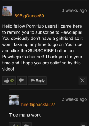 Click, Hello, and Pornhub: 3 weeks ago  69BigOunce69  Hello fellow PornHub users! I came here  to remind you to subscribe to Pewdiepie!  You obviously don't have a girlfriend so it  won't take up any time to go on YouTube  and click the SUBSCRIBE button on  Pewdiepie's channel! Thank you for your  time and I hope you are satisfied by this  video!  42Reply  2 weeks ago  heelflipbacktail27  True mans work Doing YOUR part can be as easy as a nut, a copy, and a paste!