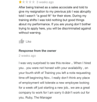 """Sorry, Work, and Good: **3 weeks ago  After being trained as a sales accociate and told to  give my resignation to my previous iob T was abruptly  told I wasn't """"a good fit"""" for their store. During my  training shifts I was told nothing but good things  about my performance. If you are young don't bother  trying to apply here, you will be discriminated against  without warning  Like  Response from the owner  2 weeks ago  l was very surprised to see this review .. When I hired  you . you were not honest with your availability, on  your fourth shift of Training you left a note requesting  time off beginning Nov.. I really don't think any place  of employment will tolerate a new employee looking  for a week off just starting a new job.. we are a great  company to work for l am sorry it didn't work out for  you. Ruby, The Manager"""