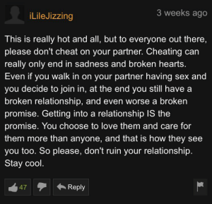 Great advice: 3 weeks ago  iLileJizzing  This is really hot and all, but to everyone out there,  please don't cheat on your partner. Cheating can  really only end in sadness and broken hearts.  Even if you walk in on your partner having sex and  you decide to join in, at the end you still have a  broken relationship, and even worse a broken  promise. Getting into a relationship IS the  promise. You choose to love them and care for  them more than anyone, and that is how they see  you too. So please, don't ruin your relationship.  Stay cool.  47  Reply Great advice