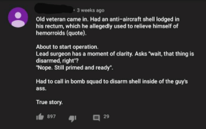 """Ass, Squad, and True: 3 weeks ago  Old veteran came in. Had an anti-aircraft shell lodged in  his rectum, which he allegedly used to relieve himself of  hemorroids (quote).  About to start operation.  Lead surgeon has a moment of clarity. Asks """"wait, that thing is  disarmed, right""""?  """"Nope. Still primed and ready"""".  Had to call in bomb squad to disarm shell inside of the guy's  ass.  True story.  I 897  29 Its true, i was the anti-aircraft shell!"""