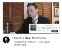 """Mean, Rat, and Via: 3 weeks ago  You look like a albino rat  Reply  18:16  I React to Mean Comments  TheReportOfTheWeek 2.7M views  1 month ago <p>Could this be a potential format? via /r/MemeEconomy <a href=""""https://ift.tt/2Hk8jRC"""">https://ift.tt/2Hk8jRC</a></p>"""