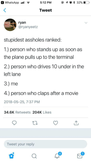 Yellow?: 3 WhatsApp .l  5:12 PM  Tweet  SOLUTE  NO  @ryanyeetz  stupidest assholes ranked  1.) person who stands up as soon as  the plane pulls up to the terminal  2.) person who drives 10 under in the  left lane  3.) me  4.) person who claps after a movie  2018-05-25, 7:37 PM  34.6K Retweets 204K Likes  12  Tweet your reply  4 Yellow?