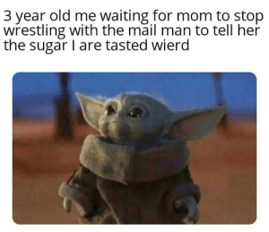 wierd: 3 year old me waiting for mom to stop  wrestling with the mail man to tell her  the sugar I are tasted wierd