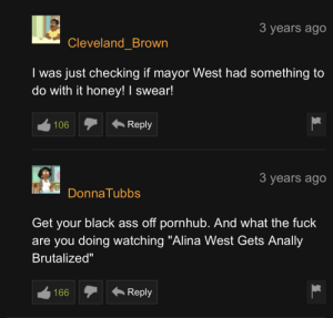 """Ass, Pornhub, and Sorry: 3 years ago  Cleveland_Brown  I was just checking if mayor West had something to  do with it honey! I swear!  Reply  106  3 years ago  DonnaTubbs  Get your black ass off pornhub. And what the fuck  are you doing watching """"Alina West Gets Anally  Brutalized""""  Reply  166 I'm sorry!"""