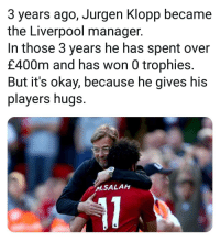 Memes, Liverpool F.C., and Okay: 3 years ago, Jurgen Klopp became  the Liverpool manager.  In those 3 years he has spent over  £400m and has won 0 trophies.  But it's okay, because he gives his  players hugs.  M.SALAh This 🙄🏆😥