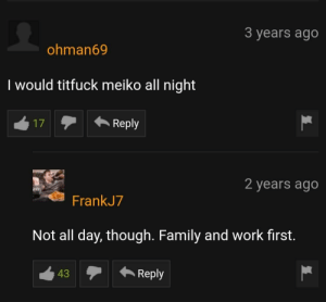 Family, Work, and Day: 3 years ago  ohman69  I would titfuck meiko all night  17Reply  2 years ago  FrankJ7  Not all day, though. Family and work first.  12Reply  43 Gotta have your priorities straight