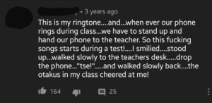 "Anime, Fucking, and Phone: 3 years ago  This is my ringtone....and...when ever our phone  rings during class...we have to stand up and  hand our phone to the teacher. So this fucking  songs starts during a test!.... smilied....stood  u...walked slowly to the teachers desk.....drop  the phone...""'tse!"".....and walked slowly back....the  otakus in my class cheered at me!  164  25 Spotted in comment section of anime OST, complete with clapping."