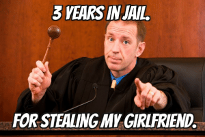 10+ Judge, Lawyer, Law Memes (Funny and Serious Collection): 3 YEARS IN JAIL  FOR STEALING MY GIRLFRIEND. 10+ Judge, Lawyer, Law Memes (Funny and Serious Collection)