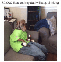 please: 30,000 likes and my dad will stop drinking please