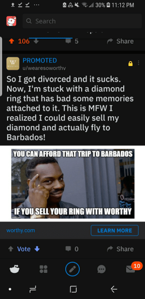 Bad, Mfw, and Diamond: 30% 11:12 PM  Q Search  5  t 106  Share  W PROMOTED  u/wearesoworthv  WORTHY  So I got divorced and it sucks.  Now, I'm stuck with a diamond  ring that has bad some memories  attached to it. This is MFW I  realized I could easily sell my  diamond and actually fly to  Barbados!  YOU CAN AFFORD THAT TRIP TO BARBADOS  (OPENING  pe  Mon  Tot-Thur  IF YOUSELL YOUR RING WITH WORTHY  imgflip.com  worthy.com  LEARN MORE  t Vote  Share  0  10  LO  V. Living for impact font
