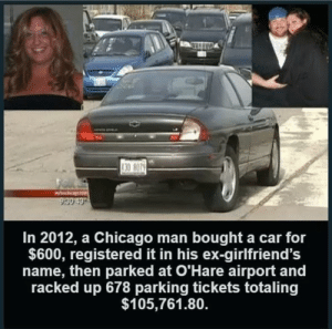 REVENGE 100: 30 8079  In 2012, a Chicago man bought a car for  $600, registered it in his ex-girlfriend's  name, then parked at O'Hare airport and  racked up 678 parking tickets totaling  $105,761.80. REVENGE 100