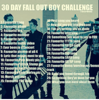 Dude, Fall, and Love: 30 DAY FALL OUT BOY CHALLENGE  @loserwentz  B First Song you hear  1: Favourite Song  2: Favourite album  8: Fanat/writing you'venade  a: Favourite er  9: Favourite interview  4: Favourite memier  20: Something youwanttesaytoFoB  5 Favourite lyric  21: Favourite TTTYG song 2  6: Favourite music video  2: Favourite 7: Ever been to aconcert  23: Favourite10H Song  8: Favourite pictute ofall 4  24: Favourite EADSO  means most to you 25: Favourite SRARSong  10: Favourite Pete Wentz pic  26: Favourite ABIAP song  11: Favourite  iatr Stump pic  21 Favourite demolunreleased/bonus  12: Favour  man pi  rack  13. Favou  28: Band you foundthrough fo  14: Merch you own  29: Something they've done for you  15: Favourite  30  What you love most aboutthem Day 4. Isn't obvious who my favorite member is? (Scroll to the right). Dude, it's Patrick. falloutboy fob patrickstump petewentz