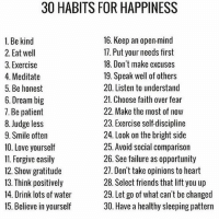 Friends, Love, and Memes: 30 HABITS FOR HAPPINESS  16. Keep an open mind  1. Be kind  17. Put your needs first  2. Eat well  18. Don't make excuses  3. Exercise  4. Meditate  19. Speak well of others  20. Listen to understand  5, Be honest  21. Choose faith over fear  6. Dream big  22. Make the most of now  7. Be patient  23. Exercise self-discipline  8. Judge less  24. Look on the bright side  9. Smile often  25. Avoid social comparison  10. Love yourself  11. Forgive easily  26. See failure as opportunity  27. Don't take opinions to heart  12. Show gratitude  28. Select friends that lift you up  13. Think positively  29. Let go of what can't be changed  14. Drink lots of water  30. Have a healthy sleeping pattern  15. Believe in yourself DailyReminder 🙏❤️
