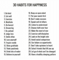 Friends, Love, and Memes: 30 HABITS FOR HAPPINESS  16. Keep an open-mind  1. Be kind  17. Put your needs first  2. Eat well  18. Don't make excuses  3. Exercise  4. Meditate  19. Speak well of others  5. Be honest  20. Listen to understand  21. Choose faith over fear  6. Dream big  22. Make the most of now  7. Be patient  23. Exercise self-discipline  8. Judge less  9. Smile often  24. Look on the bright side  25. Avoid social comparison  10. Love yourself  26. See failure as opportunity  11. Forgive easily  27. Don't take opinions to heart  12. Show gratitude  13. Think positively  28. Select friends that lift you up  14. Drink lots of water  29. Let go of what can't be changed  30. Have a healthy sleeping pattern  15. Believe in yourself Inspired by @24hoursuccess • Choose 3 of these and put them to action today.