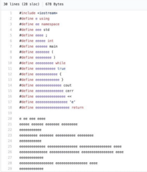 My friends shit code: 30 lines (28 s loc)  678 Bytes  #include <iostream>  2  #define e using  #define ee namespace  3  #define eee std  4  #define eeee  5  #define eeeee int  6  #define eeeeee main  7  #define eeeeeee  #define eeeeeeee)  8  #define eeeeeeeee while  10  #define eeeeeeeeee true  11  12  #define eeeeeeeeeee  #define eeeeeeeeeeee  13  14  #define eeeeeeeeeeeee cout  15  #define eeeeeeeeeeeeee cerr  16  #define eeeeeeeeeeeeeee <  #define eeeeeeeeeeeeeeee 'e  17  #define eeeeeeeeeeeeeeeee return  18  19  е ее еее ееее  20  21  еееее ееееее еееееее ееееееее  22  еееееееееее  23  eeeeeeeee eeeeeee eeeeeeeeee eeeeeeee  24  еееееееееее  25  еееееееееееее еееееееееееее ееееееееееееееее ееее  26  ееееееееееееее еееееееееееееее ееееееееееееееее ееее  27  ееееееееееее  28  еееееееееееееееее ееееееееееееееее ееее  еееееееееее My friends shit code