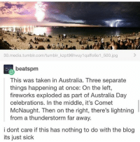 Ironic, Taken, and Tumblr: 30.media.tumblr.com/tumblr_ kzpt96hvuy1 qaffo601 500.jpg  beatspm  This was taken in Australia. Three separate  things happening at once: On the left,  fireworks exploded as part of Australia Day  celebrations. In the middle, it's Comet  McNaught. Then on the right, there's lightning  from a thunderstorm far away.  i dont care if this has nothing to do with the blog  its just sick I can't see the comet but this is still cool