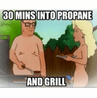 well...: 30 MINS INTO PROPANE  AND GRILL well...