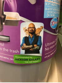 """cat daddy: +30%MORE  ADDED ANTMCH  ODORS CAUSE  ON THE PA  LASTS UPTO  ITH ONE CAT  rol  o the trash  Ultimate  No  NUS REFILL (18 1  us REFILL (18 İ  recommended by  JACKSON GALAXY  IT'S AL  """"THE CAT DADDY"""""""