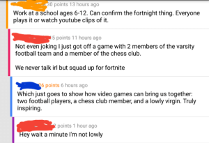 Club, Football, and School: ..30 points 13 hours ago  Work at a school ages 6-12. Can confirm the fortnight thing. Everyone  plays it or watch youtube clips of it.  points 17 hcourt awith 2 members of the varsity  Not even joking I just got off a game with 2 members of the varsity  football team and a member of the chess club.  We never talk irl but squad up for fortnite  6 points 6 hours ago  Which just goes to show how video games can bring us together:  two football players, a chess club member, and a lowly virgin. Truly  inspirinçg  points 1 hour ago  Hey wait a minute I'm not lowly Meirl