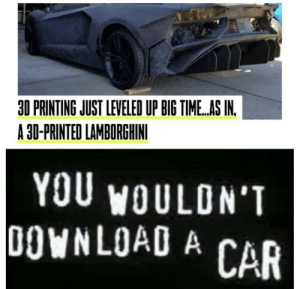 Crime, Piracy, and Lamborghini: 30 PRINTING JUST LEVELED UP BIG TIME.AS IN.  A 30-PRINTED LAMBORGHINI  YOU WOULDN'T  DOWNLOAD A CAR Car Piracy, it's a crime.