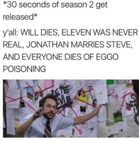Holy shit y'all are crazy with you're theories over thinking it and shit 😂: *30 seconds of season 2 get  released*  y'all WILL DIES, ELEVEN WAS NEVER  REAL, JONATHAN MARRIES STEVE,  AND EVERYONE DIES OF EGGO  POISONING Holy shit y'all are crazy with you're theories over thinking it and shit 😂
