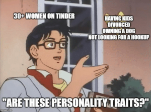 "If you want to know more just ask: 30 WOMEN ON TINDER  HAVING KIDS  DIVORCED  OWNING A DOG  NOT LOOKING FORAHOOKUP  ""ARE THESE PERSONALITY TRAITS?""  imgilip.com If you want to know more just ask"