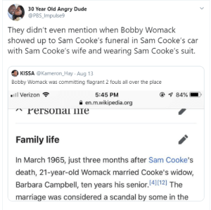 Blackpeopletwitter, Dude, and Family: 30 Year Old Angry Dude  @PBS_Impulse9  They didn't even mention when Bobby Womack  showed up to Sam Cooke's funeral in Sam Cooke's car  with Sam Cooke's wife and wearing Sam Cooke's suit.  KISSA @Kameron_Hay Aug 13  Bobby Womack was committing flagrant 2 fouls all over the place  all Verizon  @ 84%  5:45 PM  en.m.wikipedia.org  Personal llfe  Family life  In March 1965, just three months after Sam Cooke's  death, 21-year-old Womack married Cooke's widow,  Barbara Campbell, ten years his senior.4)12] The  marriage was considered a scandal by some in the The disrespect