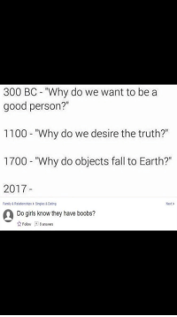 """Fall, Family, and Girls: 300 BC - """"Why do we want to be a  good person?""""  1100 """"Why do we desire the truth?""""  1700 - """"Why do objects fall to Earth?""""  2017-  Family & Relationships> Singles& Datng  Next>  Do girls know they have boobs?  ☆ Follow 8 answers <p>Some insider information if you think it&rsquo;s valuable - heavy investments in this commodity on me_irl that could mean value translates into other markets like r/dankmemes via /r/MemeEconomy <a href=""""http://ift.tt/2u6Iz5w"""">http://ift.tt/2u6Iz5w</a></p>"""