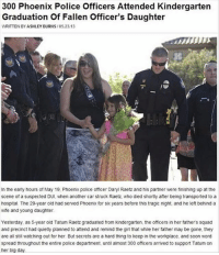 Memes, Police, and Soon...: 300 Phoenix Police Officers Attended Kindergarten  Graduation of Fallen officer's Daughter  WRITTEN BY ASHLEY BURNS  105.23.13  In the early hours of May 19, Phoenix police officer Dary Raetz and his partner were finishing up at the  scene of a suspected DUI, when another car struck Raetz who died shortly after being transported to a  hospital. The 29-year old had served Phoenbo for six years before this tragic night, and he left behind a  wife and young daughter.  Yesterday, as 5-year old Tatum Raetz graduated from kindergarten, the officers in her fathers squad  and precinct had quietly planned to attend and remind the girl that while her father may be gone, they  are all still watching out for her. But secrets are a hard thing to keep in the workplace, and soon word  spread throughout the entire police department, until almost 300 officers arrived to support Tatum on  her big day. This is amazing
