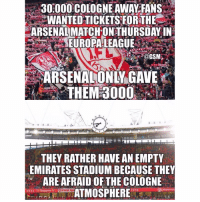 Fear the Europa 😂👊🏽: 30000 COLOGNE AWAVFANS  WANTED TICKETS FORTHE  ARSENALMATCH ON THURSDAY IN  THEM 3000.  10  THEY RATHER HAVE AN EMPTY  EMIRATES STADIUM BECAUSE THEY  ARE AFRAID OF THE COLOGNE  ATMOSPHERE  Arsena  1934 Fear the Europa 😂👊🏽