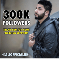 This is insane! Over 300,000 people know who I am! Mate, I don't even know who I am! 😭 Truthfully though, every single day, I am incredibly flattered and humbled by the enormous amounts of love and respect people show from all across the world. All the heartfelt words people say to me in person and write to me online truly inspires me. Alhamdulillah! This level of support compels me to go further and tangibly reach new heights. You make all the hard work so so worth it! Thank you for everything! From a like on a post to a selfie on the street and all else in between. I do this for the dreamers who've been told they can't achieve what they want, I do this for the shy kids who lack confidence, I do this for those who feel crippled by doubt, hate and bullies, I do this for the minorities who feel they're not represented, I do this for the Muslims who don't have a voice, I do all of this because of the universal power it holds to unite EVERYONE. I'm grateful. I thank you. I love you. 💙: 300K  FOLLOWERS  THANK YOU FOR YOUR  AMAZING SUPPORT!  @ALIOFFICIALUK This is insane! Over 300,000 people know who I am! Mate, I don't even know who I am! 😭 Truthfully though, every single day, I am incredibly flattered and humbled by the enormous amounts of love and respect people show from all across the world. All the heartfelt words people say to me in person and write to me online truly inspires me. Alhamdulillah! This level of support compels me to go further and tangibly reach new heights. You make all the hard work so so worth it! Thank you for everything! From a like on a post to a selfie on the street and all else in between. I do this for the dreamers who've been told they can't achieve what they want, I do this for the shy kids who lack confidence, I do this for those who feel crippled by doubt, hate and bullies, I do this for the minorities who feel they're not represented, I do this for the Muslims who don't have a voice, I do all of this because of the universal power it holds to unite EVERYONE. I'm grateful. I thank you. I love you. 💙