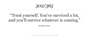"survived: 302/365  ""Trust yourself. You've survived a lot,  and you'll survive whatever is coming.""  ROBERT TEW  TYPELIKEAGIRL.TUMBLR.COM"