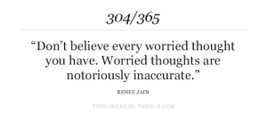 "inaccurate: 304/365  ""Don't believe every worried thought  you have. Worried thoughts are  notoriously inaccurate.""  RENEE JAIN  TYPELIKEAGIRL.TUMBLR.COM"