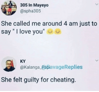 """Cheating, Love, and Memes: 305 In Mayeyo  @spha305  She called me around 4 am just to  say """" I love you""""  KY  @Kalanga_PapiavageReplies  She felt guilty for cheating Guilty conscience."""