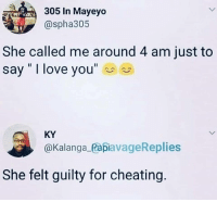 """Cheating, Love, and I Love You: 305 In Mayeyo  @spha305  She called me around 4 am just to  say """" I love you""""  KY  @Kalanga_PapiavageReplies  She felt guilty for cheating Oh Uh."""
